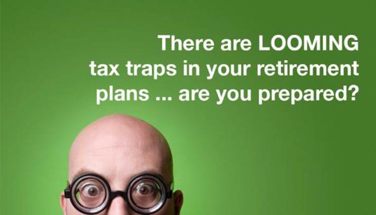 Looming retirement tax-traps could crush your retirement plans