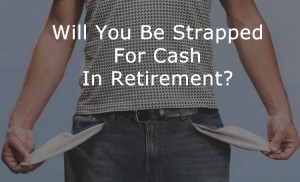 Longevity Risk.  Will you be strapped for cash in your retirement years?  You can do something about this if you act now.
